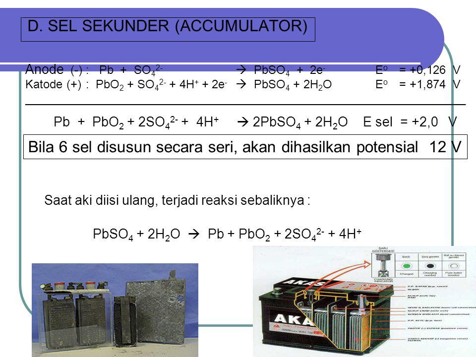 D. SEL SEKUNDER (ACCUMULATOR) Anode (-): Pb + SO 4 2-  PbSO 4 + 2e - E o = +0,126 V Katode (+) : PbO 2 + SO 4 2- + 4H + + 2e -  PbSO 4 + 2H 2 O E o