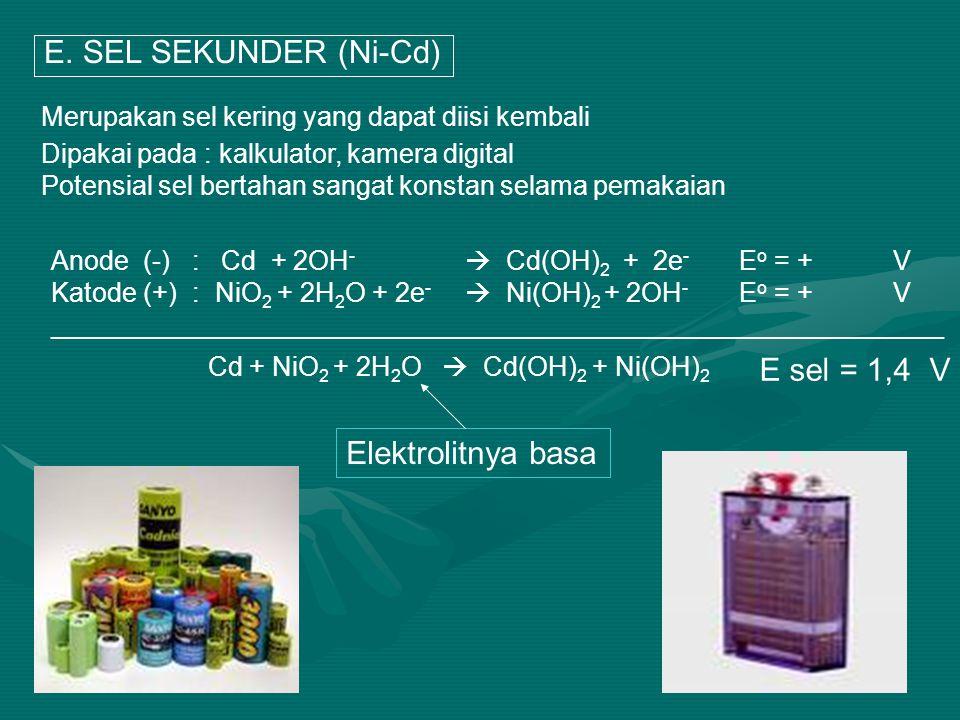 E. SEL SEKUNDER (Ni-Cd) Merupakan sel kering yang dapat diisi kembali Anode (-): Cd + 2OH -  Cd(OH) 2 + 2e - E o = + V Katode (+) : NiO 2 + 2H 2 O +