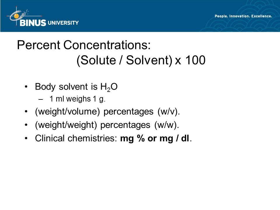 Percent Concentrations: (Solute / Solvent) x 100 Body solvent is H 2 O – 1 ml weighs 1 g. (weight/volume) percentages (w/v). (weight/weight) percentag