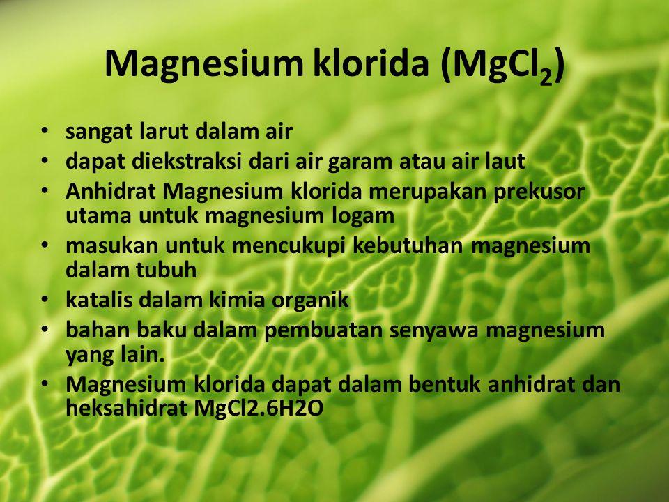 Magnesium klorida (MgCl 2 ) sangat larut dalam air dapat diekstraksi dari air garam atau air laut Anhidrat Magnesium klorida merupakan prekusor utama untuk magnesium logam masukan untuk mencukupi kebutuhan magnesium dalam tubuh katalis dalam kimia organik bahan baku dalam pembuatan senyawa magnesium yang lain.