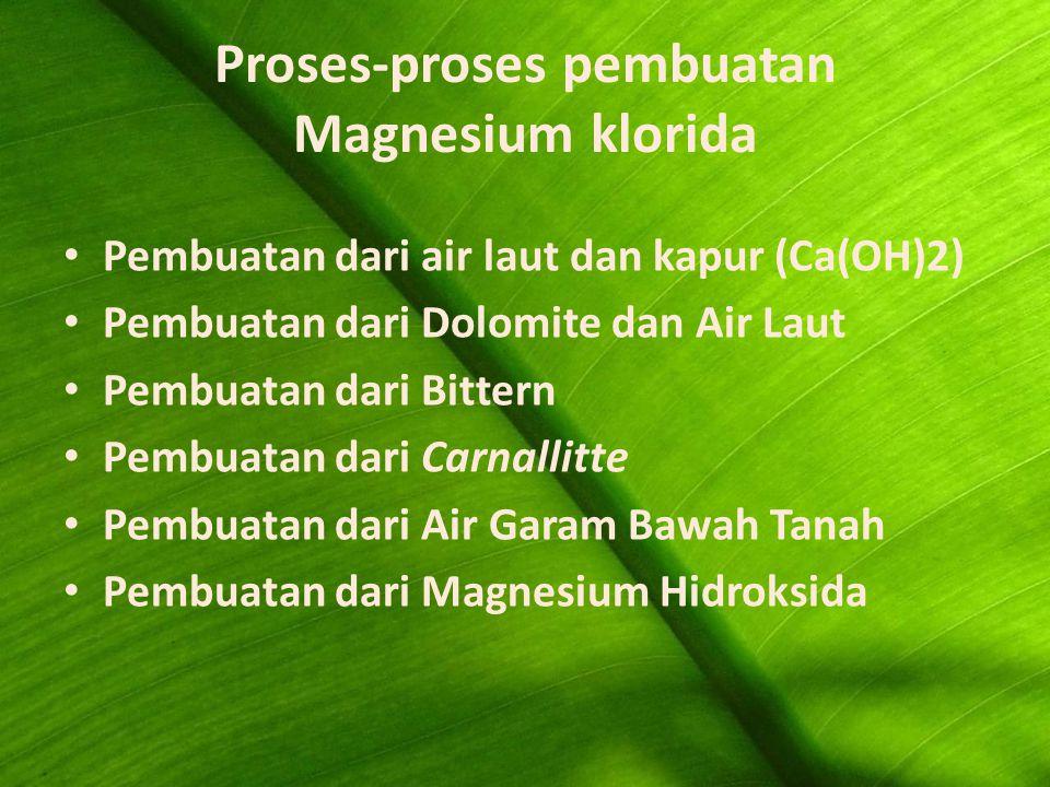 Proses-proses pembuatan Magnesium klorida Pembuatan dari air laut dan kapur (Ca(OH)2) Pembuatan dari Dolomite dan Air Laut Pembuatan dari Bittern Pembuatan dari Carnallitte Pembuatan dari Air Garam Bawah Tanah Pembuatan dari Magnesium Hidroksida