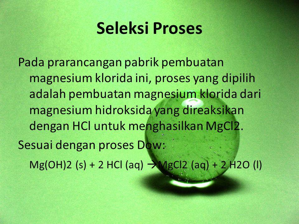 Seleksi Proses Pada prarancangan pabrik pembuatan magnesium klorida ini, proses yang dipilih adalah pembuatan magnesium klorida dari magnesium hidroksida yang direaksikan dengan HCl untuk menghasilkan MgCl2.
