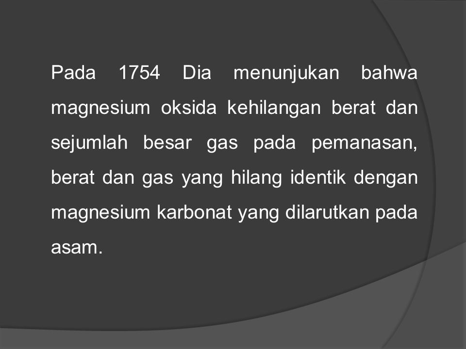 Pada 1754 Dia menunjukan bahwa magnesium oksida kehilangan berat dan sejumlah besar gas pada pemanasan, berat dan gas yang hilang identik dengan magnesium karbonat yang dilarutkan pada asam.