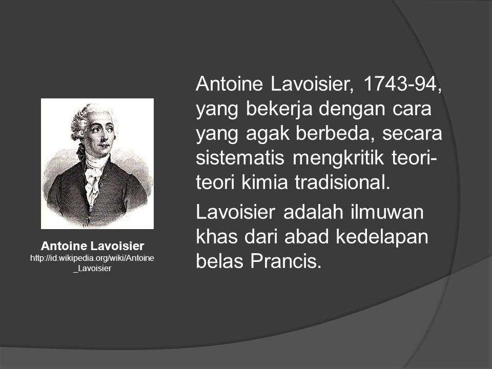Antoine Lavoisier, 1743-94, yang bekerja dengan cara yang agak berbeda, secara sistematis mengkritik teori- teori kimia tradisional.