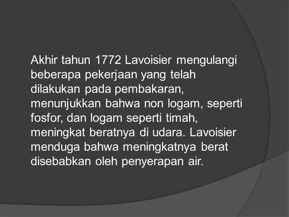 Akhir tahun 1772 Lavoisier mengulangi beberapa pekerjaan yang telah dilakukan pada pembakaran, menunjukkan bahwa non logam, seperti fosfor, dan logam seperti timah, meningkat beratnya di udara.