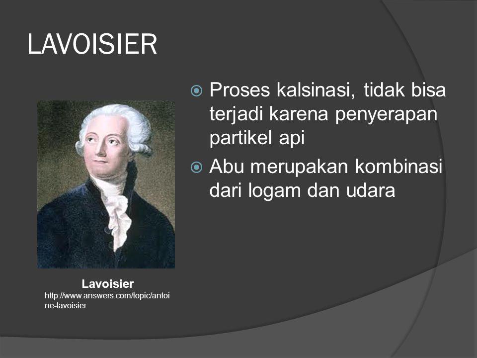 LAVOISIER  Proses kalsinasi, tidak bisa terjadi karena penyerapan partikel api  Abu merupakan kombinasi dari logam dan udara Lavoisier http://www.answers.com/topic/antoi ne-lavoisier
