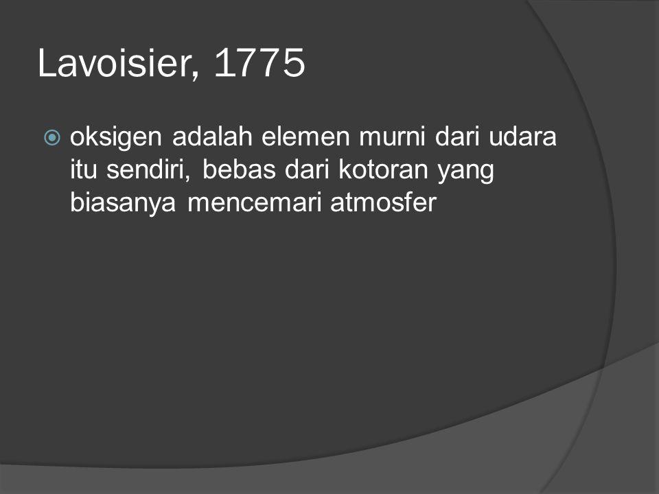 Lavoisier, 1775  oksigen adalah elemen murni dari udara itu sendiri, bebas dari kotoran yang biasanya mencemari atmosfer