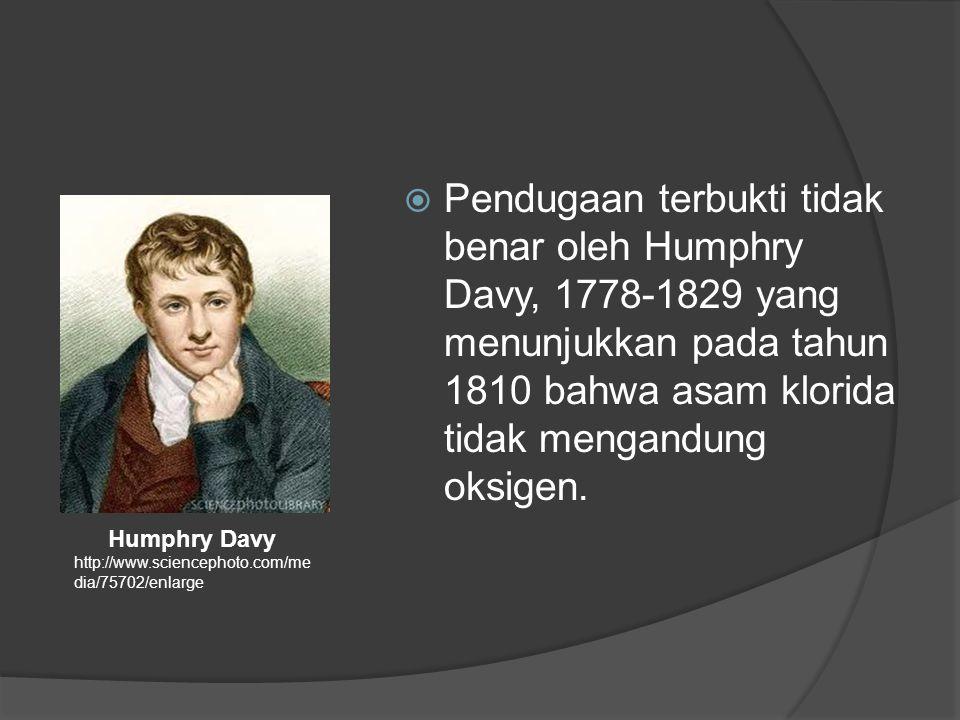  Pendugaan terbukti tidak benar oleh Humphry Davy, 1778-1829 yang menunjukkan pada tahun 1810 bahwa asam klorida tidak mengandung oksigen.