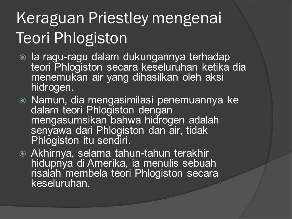Keraguan Priestley mengenai Teori Phlogiston  Ia ragu-ragu dalam dukungannya terhadap teori Phlogiston secara keseluruhan ketika dia menemukan air yang dihasilkan oleh aksi hidrogen.