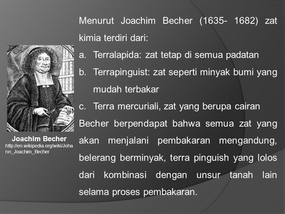 Menurut Joachim Becher (1635- 1682) zat kimia terdiri dari: a.Terralapida: zat tetap di semua padatan b.Terrapinguist: zat seperti minyak bumi yang mudah terbakar c.Terra mercuriali, zat yang berupa cairan Becher berpendapat bahwa semua zat yang akan menjalani pembakaran mengandung, belerang berminyak, terra pinguish yang lolos dari kombinasi dengan unsur tanah lain selama proses pembakaran.