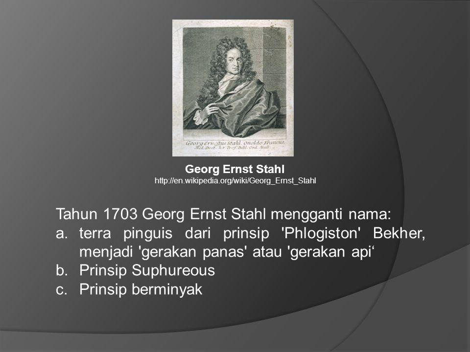 Tahun 1703 Georg Ernst Stahl mengganti nama: a.terra pinguis dari prinsip Phlogiston Bekher, menjadi gerakan panas atau gerakan api' b.Prinsip Suphureous c.Prinsip berminyak Georg Ernst Stahl http://en.wikipedia.org/wiki/Georg_Ernst_Stahl