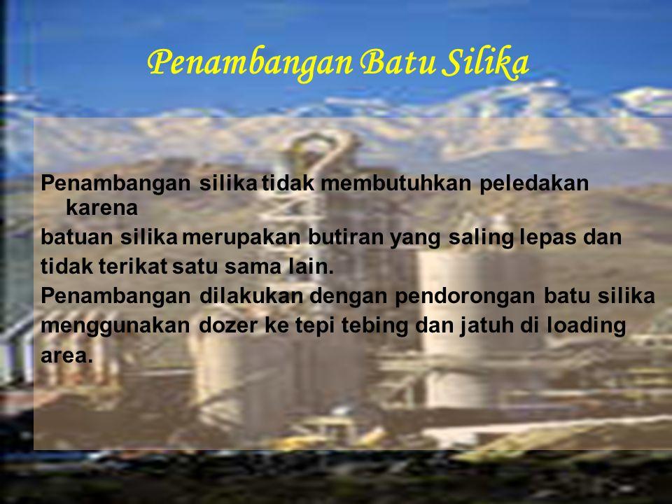 Penambangan Batu Silika Penambangan silika tidak membutuhkan peledakan karena batuan silika merupakan butiran yang saling lepas dan tidak terikat satu