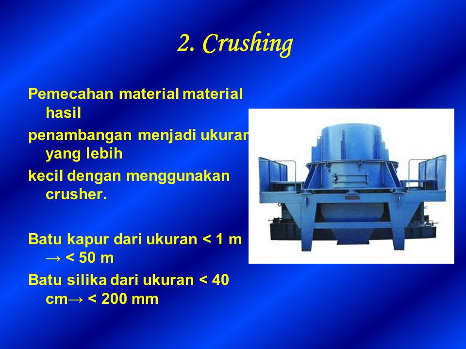 2. Crushing Pemecahan material material hasil penambangan menjadi ukuran yang lebih kecil dengan menggunakan crusher. Batu kapur dari ukuran < 1 m → <