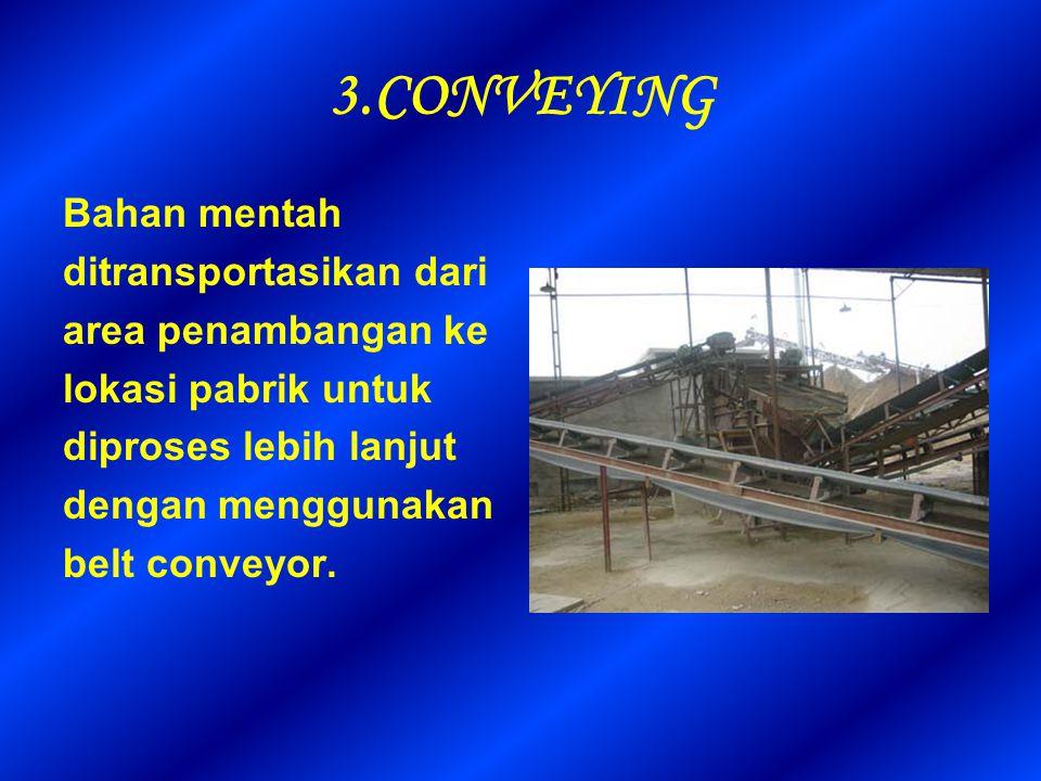 3.CONVEYING Bahan mentah ditransportasikan dari area penambangan ke lokasi pabrik untuk diproses lebih lanjut dengan menggunakan belt conveyor.