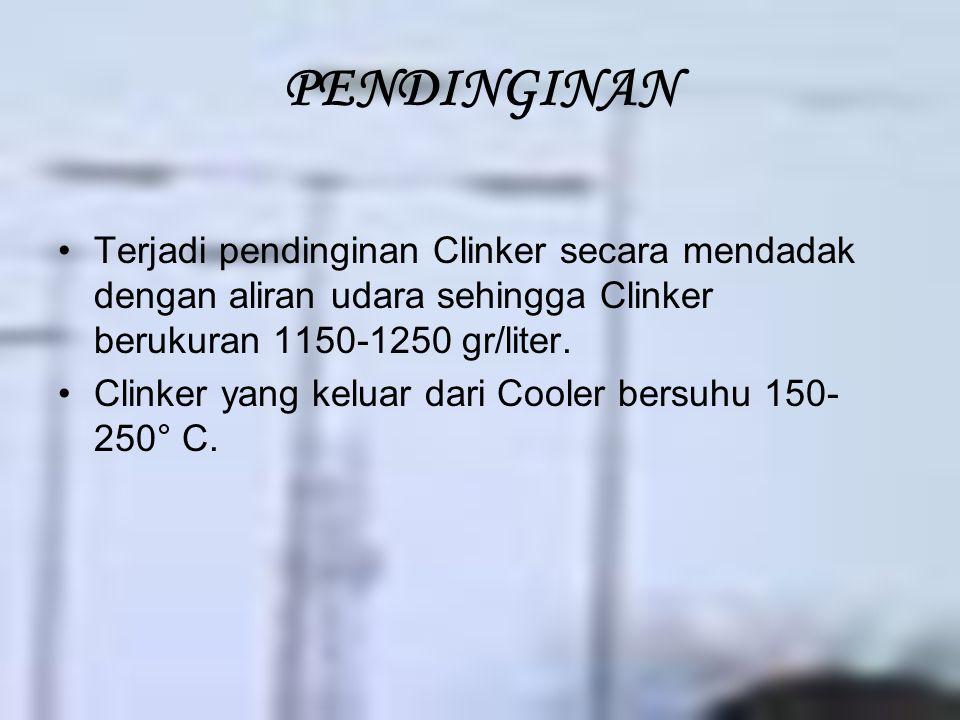 PENDINGINAN Terjadi pendinginan Clinker secara mendadak dengan aliran udara sehingga Clinker berukuran 1150-1250 gr/liter. Clinker yang keluar dari Co