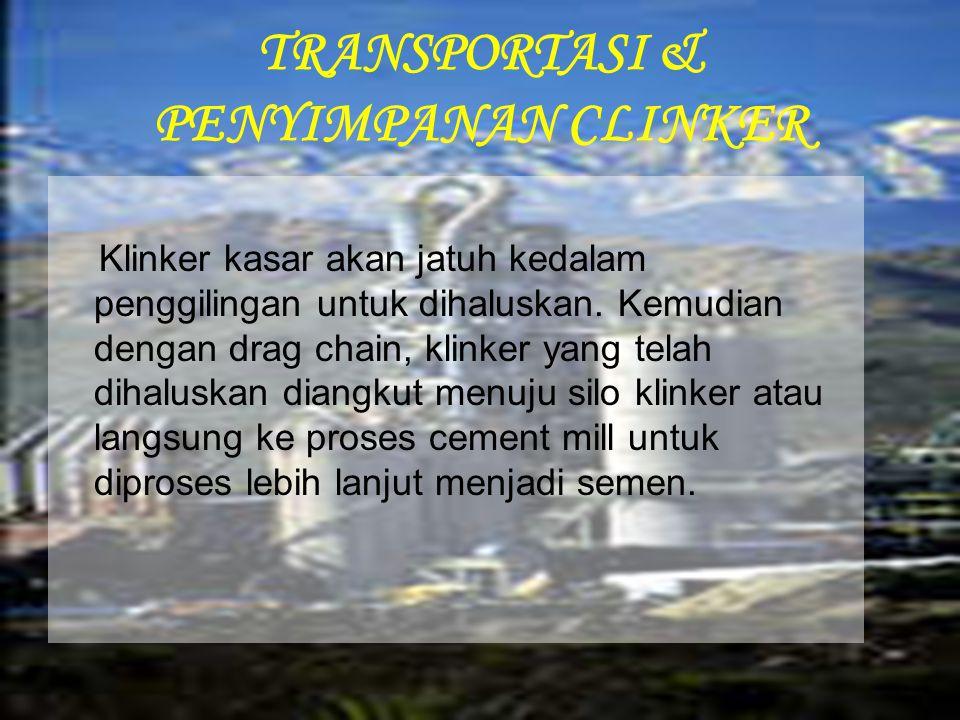 TRANSPORTASI & PENYIMPANAN CLINKER Klinker kasar akan jatuh kedalam penggilingan untuk dihaluskan. Kemudian dengan drag chain, klinker yang telah diha