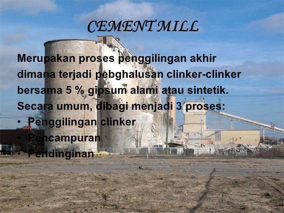 CEMENT MILL Merupakan proses penggilingan akhir dimana terjadi pebghalusan clinker-clinker bersama 5 % gipsum alami atau sintetik. Secara umum, dibagi
