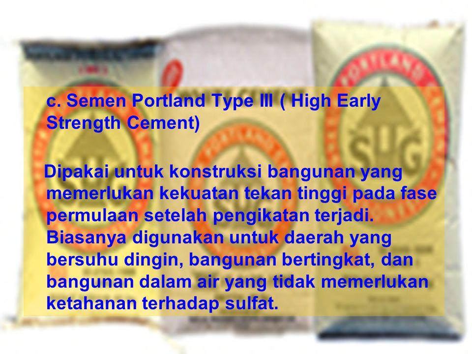 c. Semen Portland Type III ( High Early Strength Cement) Dipakai untuk konstruksi bangunan yang memerlukan kekuatan tekan tinggi pada fase permulaan s