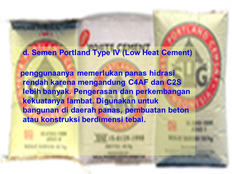 d. Semen Portland Type IV (Low Heat Cement) penggunaanya memerlukan panas hidrasi rendah karena mengandung C4AF dan C2S lebih banyak. Pengerasan dan p