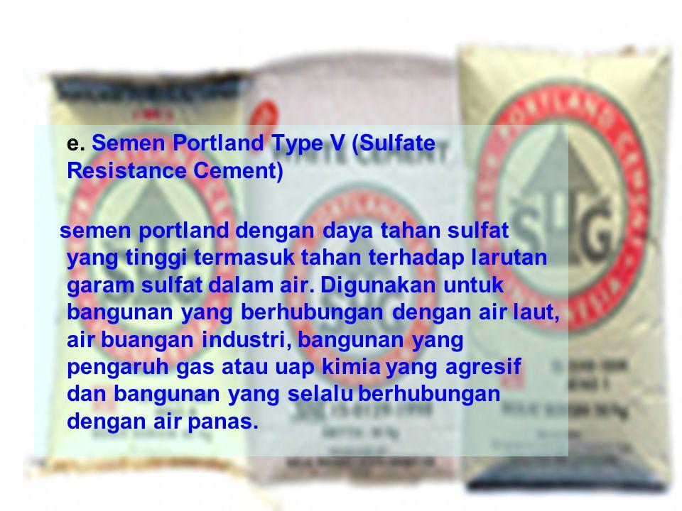e. Semen Portland Type V (Sulfate Resistance Cement) semen portland dengan daya tahan sulfat yang tinggi termasuk tahan terhadap larutan garam sulfat