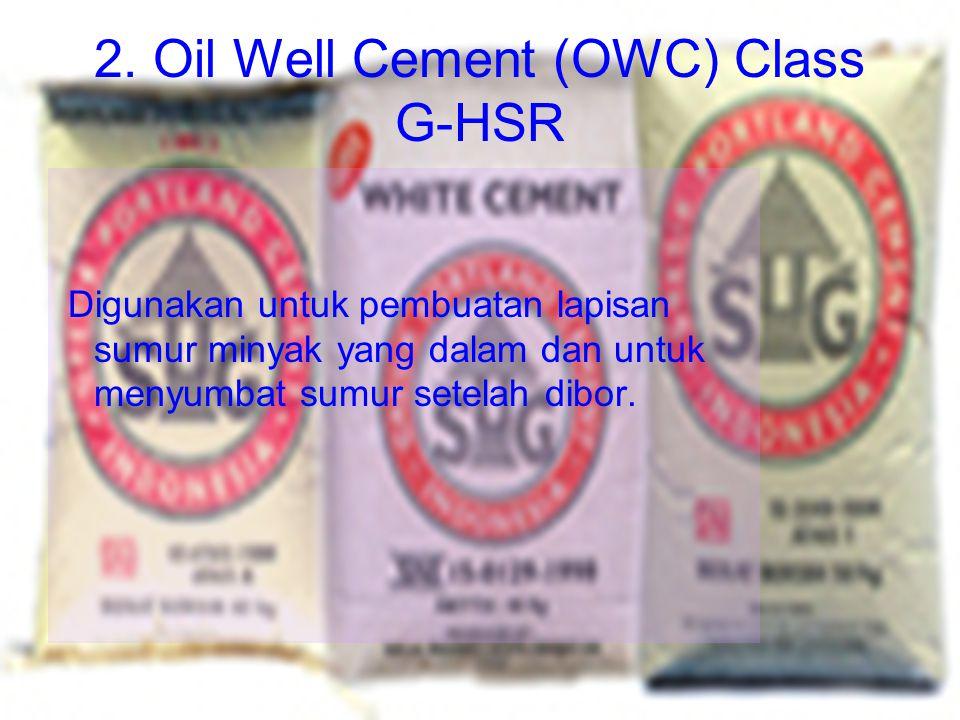 2. Oil Well Cement (OWC) Class G-HSR Digunakan untuk pembuatan lapisan sumur minyak yang dalam dan untuk menyumbat sumur setelah dibor.
