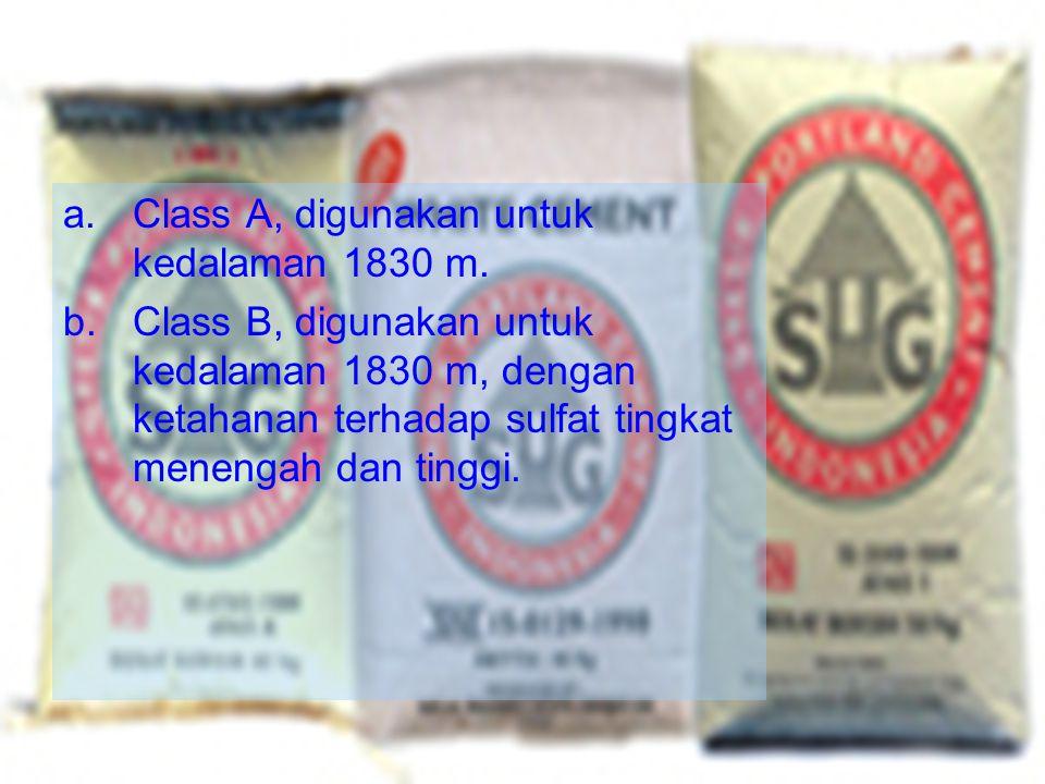 a.Class A, digunakan untuk kedalaman 1830 m. b.Class B, digunakan untuk kedalaman 1830 m, dengan ketahanan terhadap sulfat tingkat menengah dan tinggi
