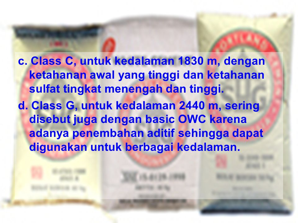 c. Class C, untuk kedalaman 1830 m, dengan ketahanan awal yang tinggi dan ketahanan sulfat tingkat menengah dan tinggi. d. Class G, untuk kedalaman 24