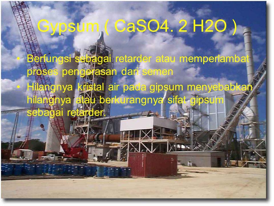 Gypsum ( CaSO4. 2 H2O ) Berfungsi sebagai retarder atau memperlambat proses pengerasan dari semen Hilangnya kristal air pada gipsum menyebabkan hilang