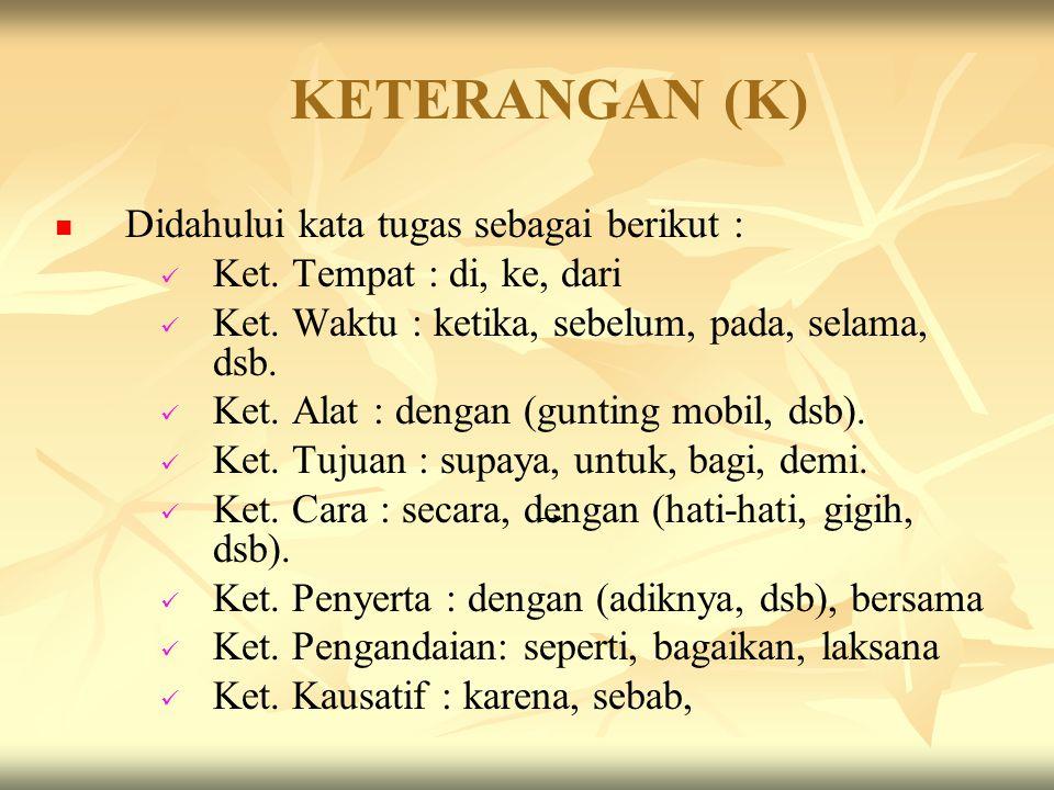 Keterangan (K) Keterangan adalah bagian kalimat yang menerangkan berbagai hal tentang kalimat yang lainnya. Letak K bisa di awal, di tengah, atau di b