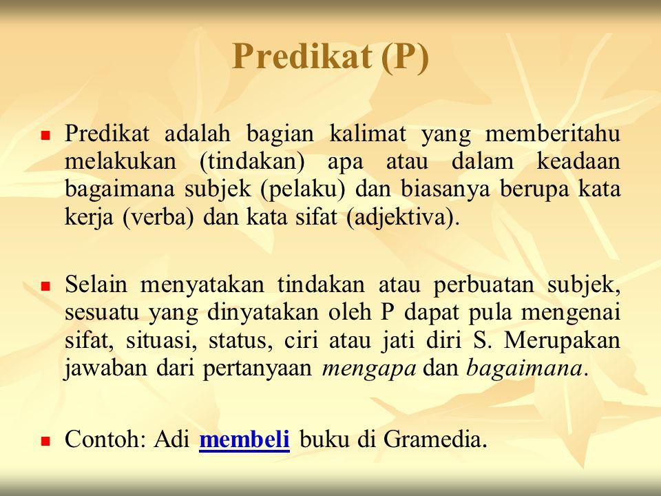 Predikat (P) Predikat adalah bagian kalimat yang memberitahu melakukan (tindakan) apa atau dalam keadaan bagaimana subjek (pelaku) dan biasanya berupa kata kerja (verba) dan kata sifat (adjektiva).
