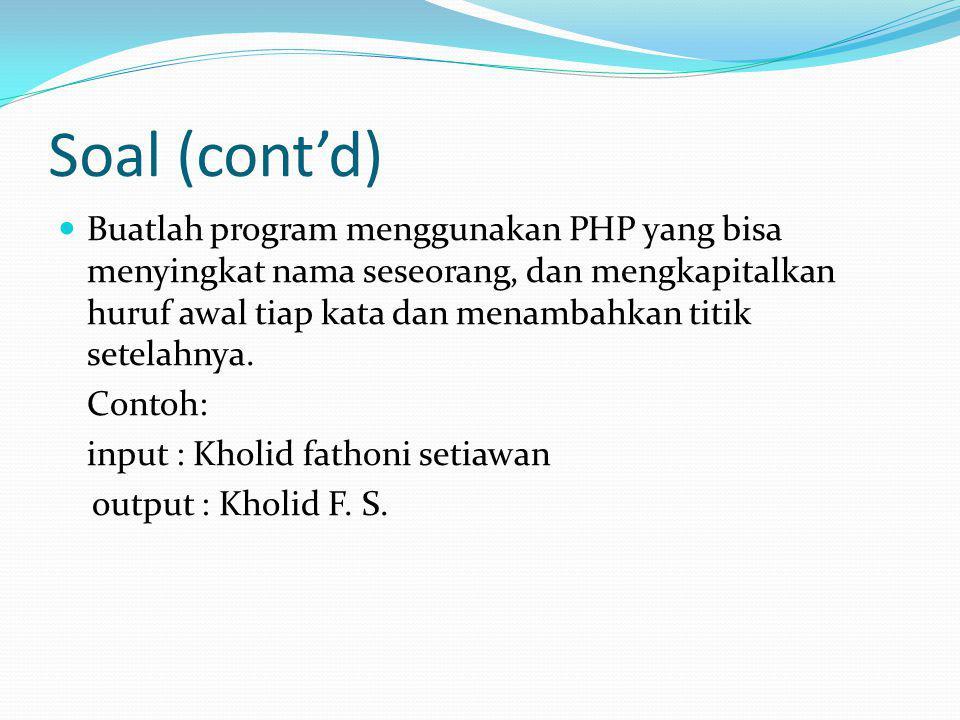 Soal (cont'd) Buatlah program menggunakan PHP yang bisa menyingkat nama seseorang, dan mengkapitalkan huruf awal tiap kata dan menambahkan titik setel