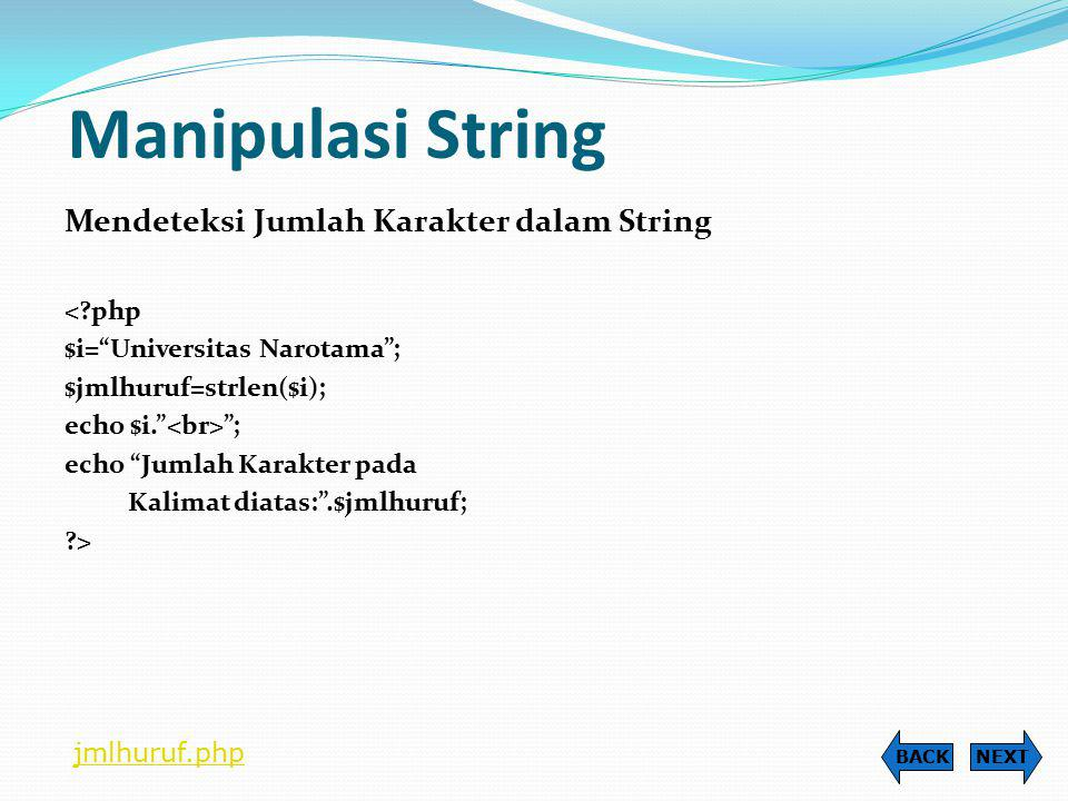 Manipulasi String Mendeteksi Posisi suatu Karakter pada String Fungsi: strpos(nama_string,kar_yg_diinginkan); <?php $string= FASILKOM ; echo Teks: $string ; $letakF=strpos($string, F ); echo Posisi huruf F berada pada: .$letakF; ?> NEXTBACK poshuruf.php