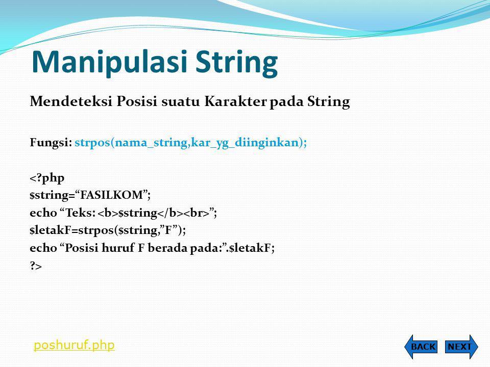 Manipulasi String Mendeteksi Karakter dalam Variabel String Fungsi: $nama_variabel{karakter_ke_berapa}; <?php $string= FASILKOM ; echo Teks: $string ; $huruf0=$string{0}; $huruf1=$string{1}; echo Huruf ke-0: $huruf0 ; echo Huruf ke-1: $huruf1 ; ?> NEXTBACK akseskar.php