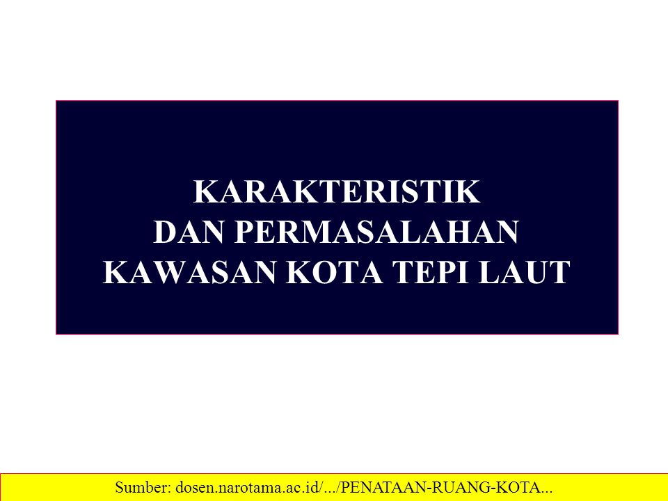 KARAKTERISTIK DAN PERMASALAHAN KAWASAN KOTA TEPI LAUT Sumber: dosen.narotama.ac.id/.../PENATAAN-RUANG-KOTA...