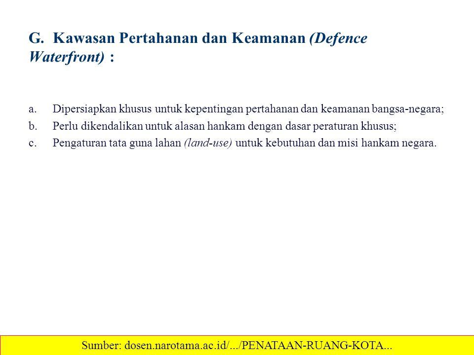 G. Kawasan Pertahanan dan Keamanan (Defence Waterfront) : a.Dipersiapkan khusus untuk kepentingan pertahanan dan keamanan bangsa-negara; b.Perlu diken