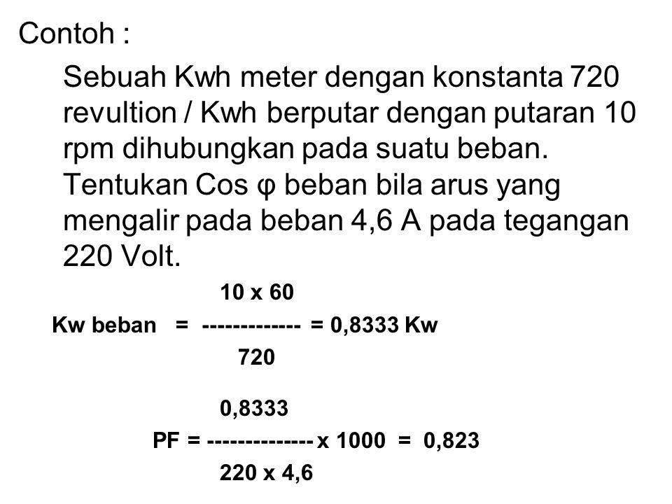 Contoh : Sebuah Kwh meter dengan konstanta 720 revultion / Kwh berputar dengan putaran 10 rpm dihubungkan pada suatu beban. Tentukan Cos φ beban bila