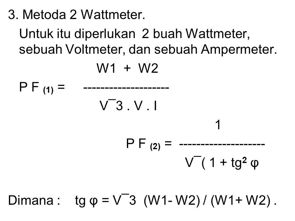 3. Metoda 2 Wattmeter. Untuk itu diperlukan 2 buah Wattmeter, sebuah Voltmeter, dan sebuah Ampermeter. W1 + W2 P F (1) = -------------------- V¯3. V.