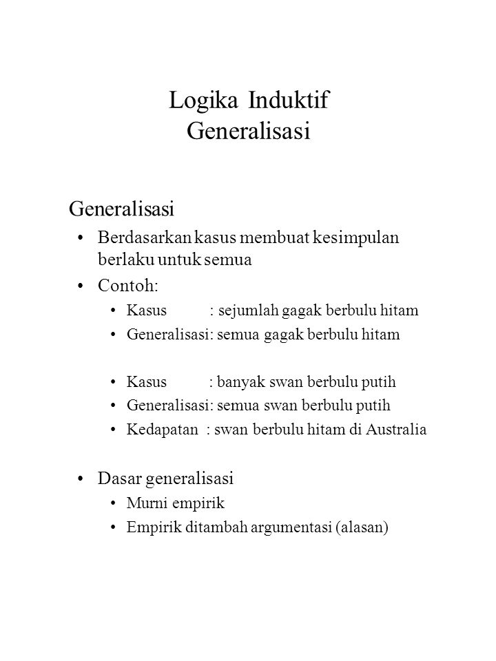 Logika Deduktif dan Induktif Kekeliruan pada Logika (3) Misuse of Authority An authority is qualified only if it meets all of the following requirements: (1) identification by name, (2) recognition by others in the field, (3) current in the sense of not obsolete, (4) opinion expressed within the authority's field.