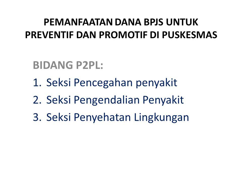 PEMANFAATAN DANA BPJS UNTUK PREVENTIF DAN PROMOTIF DI PUSKESMAS BIDANG P2PL: 1.Seksi Pencegahan penyakit 2.Seksi Pengendalian Penyakit 3.Seksi Penyeha