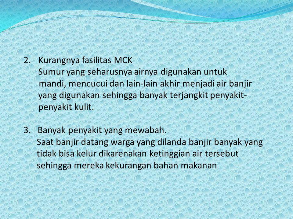 2.Kurangnya fasilitas MCK Sumur yang seharusnya airnya digunakan untuk mandi, mencucui dan lain-lain akhir menjadi air banjir yang digunakan sehingga banyak terjangkit penyakit- penyakit kulit.