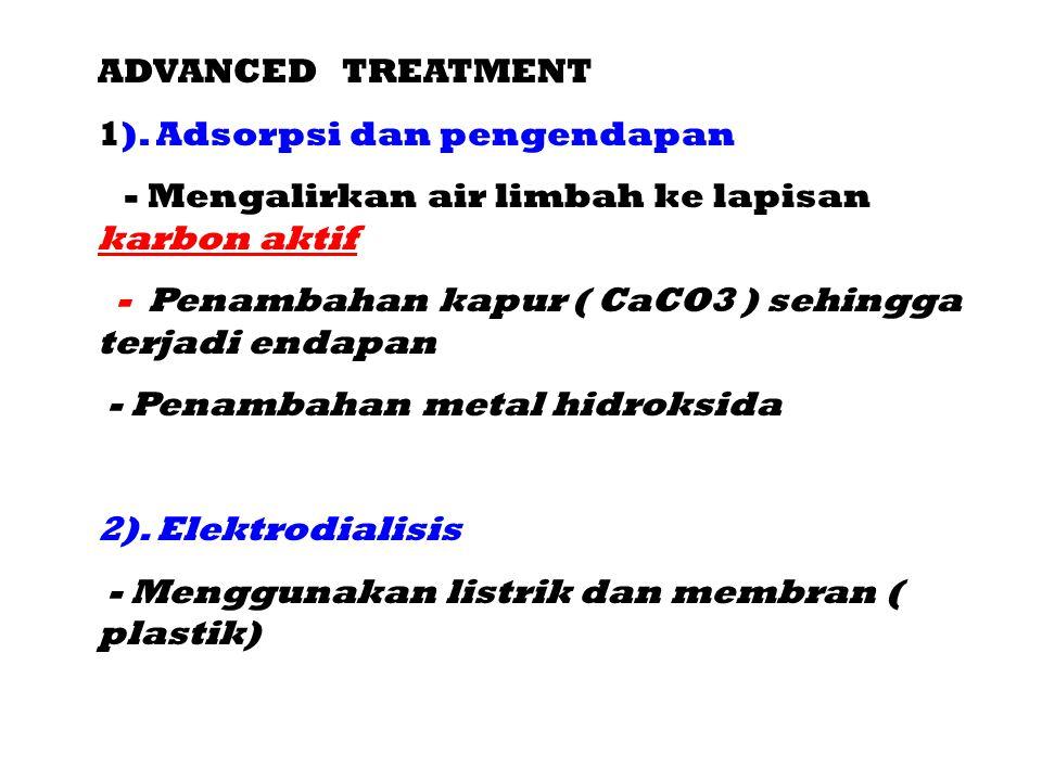 ADVANCED TREATMENT 1). Adsorpsi dan pengendapan - Mengalirkan air limbah ke lapisan karbon aktif - Penambahan kapur ( CaCO3 ) sehingga terjadi endapan