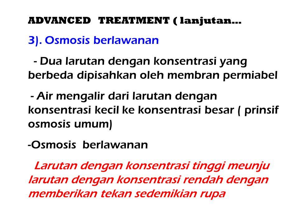 ADVANCED TREATMENT ( lanjutan… 3). Osmosis berlawanan - Dua larutan dengan konsentrasi yang berbeda dipisahkan oleh membran permiabel - Air mengalir d