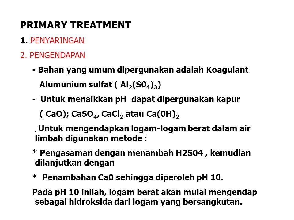 PRIMARY TREATMENT 1. PENYARINGAN 2. PENGENDAPAN - Bahan yang umum dipergunakan adalah Koagulant Alumunium sulfat ( Al 2 (S0 4 ) 3 ) - Untuk menaikkan