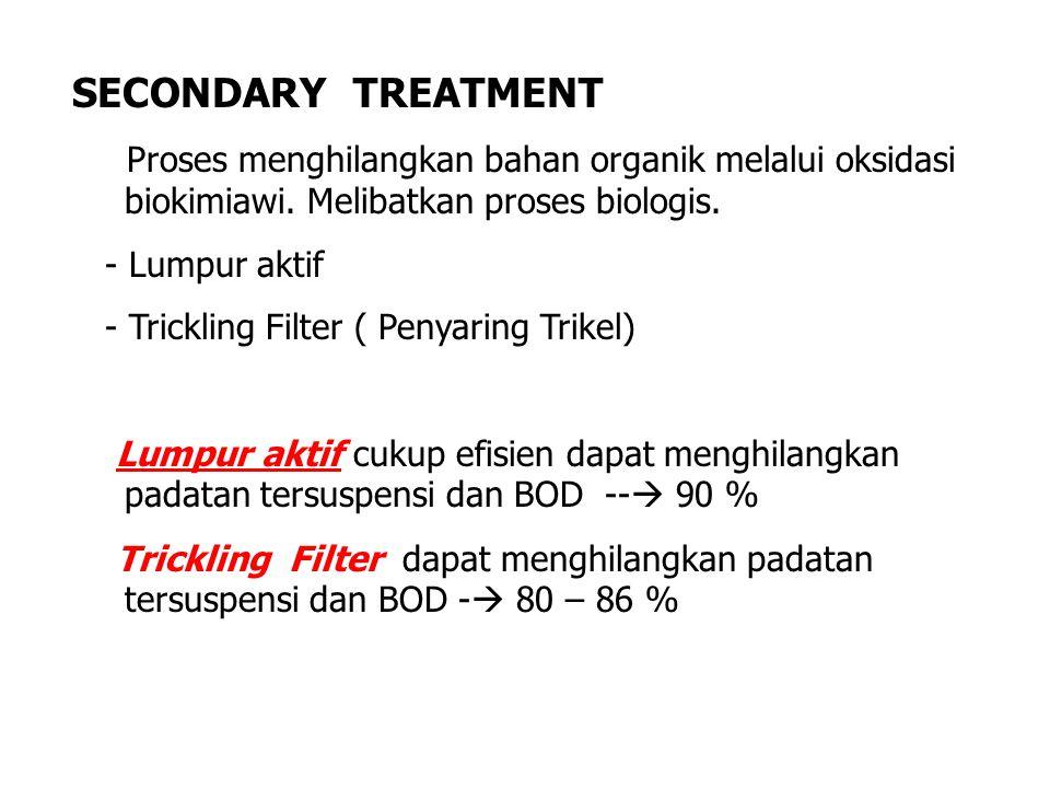 SECONDARY TREATMENT Proses menghilangkan bahan organik melalui oksidasi biokimiawi. Melibatkan proses biologis. - Lumpur aktif - Trickling Filter ( Pe
