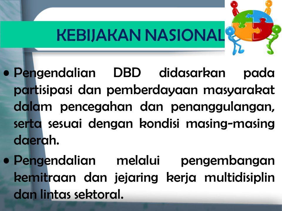 KEBIJAKAN NASIONAL Pengendalian DBD didasarkan pada partisipasi dan pemberdayaan masyarakat dalam pencegahan dan penanggulangan, serta sesuai dengan k