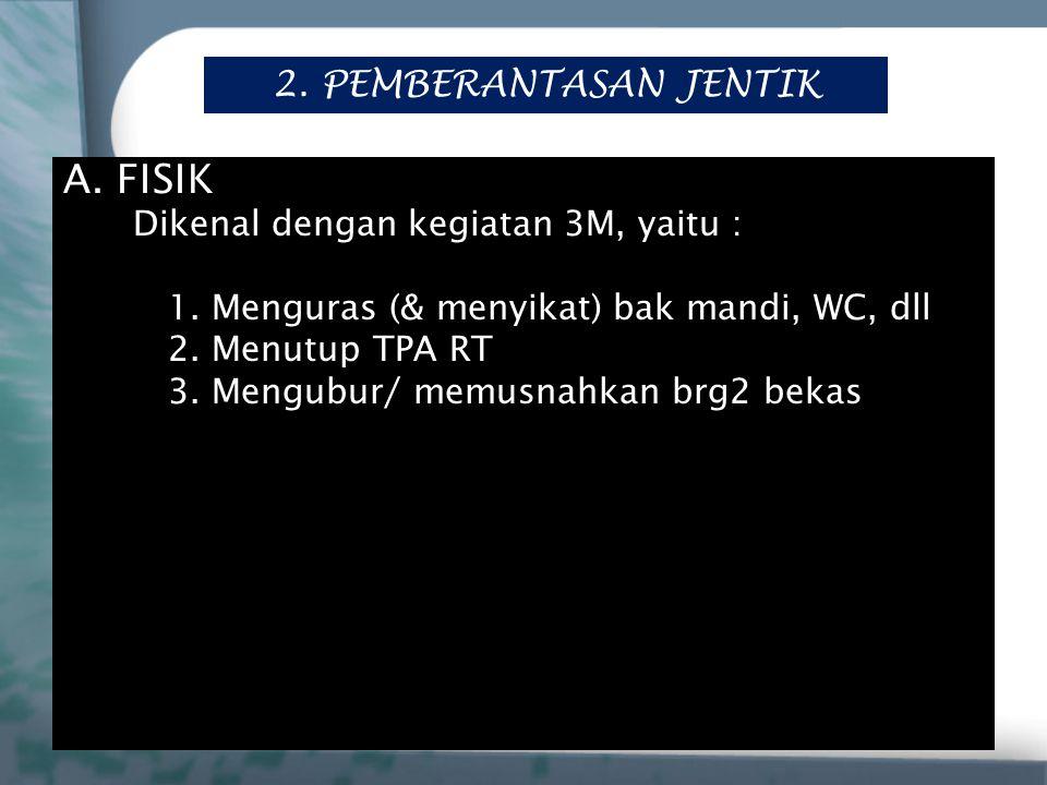 2. PEMBERANTASAN JENTIK A. FISIK Dikenal dengan kegiatan 3M, yaitu : 1. Menguras (& menyikat) bak mandi, WC, dll 2. Menutup TPA RT 3. Mengubur/ memusn