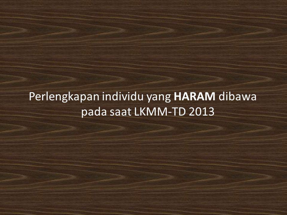 Perlengkapan individu yang HARAM dibawa pada saat LKMM-TD 2013