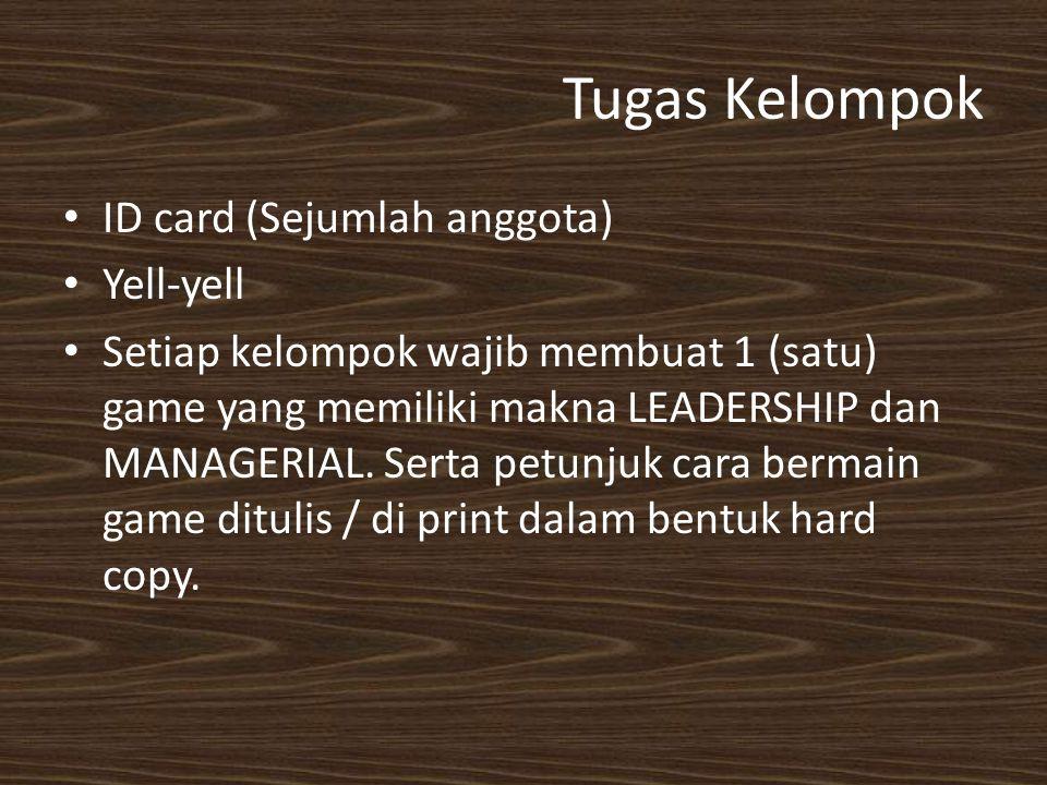 Tugas Kelompok ID card (Sejumlah anggota) Yell-yell Setiap kelompok wajib membuat 1 (satu) game yang memiliki makna LEADERSHIP dan MANAGERIAL. Serta p