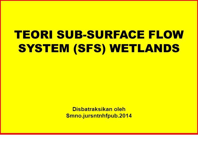 TEORI SUB-SURFACE FLOW SYSTEM (SFS) WETLANDS Disbatraksikan oleh Smno.jursntnhfpub.2014