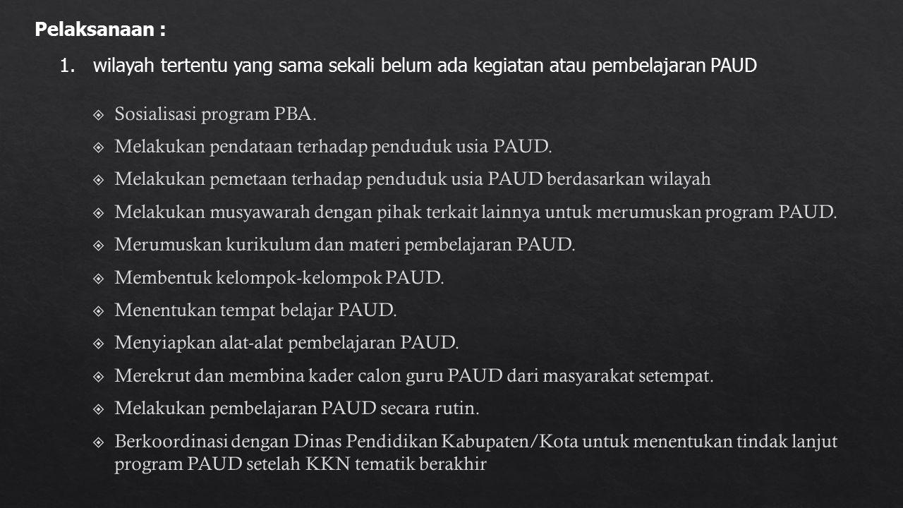 1.wilayah tertentu yang sama sekali belum ada kegiatan atau pembelajaran PAUD Pelaksanaan :